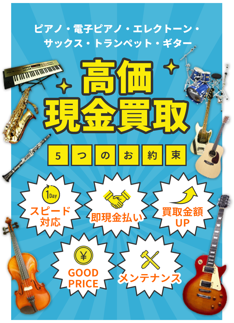 ピアノ・電子ピアノ・エレクトーン・サックス・トランペット・ギター 高価現金買取 5つのお約束 24時間以内のスピード対応 商談成立後の即現金払い 買取金額UPが盛りたくさん 頑張ってGOOD PRICE 楽器は大事メンテナンス